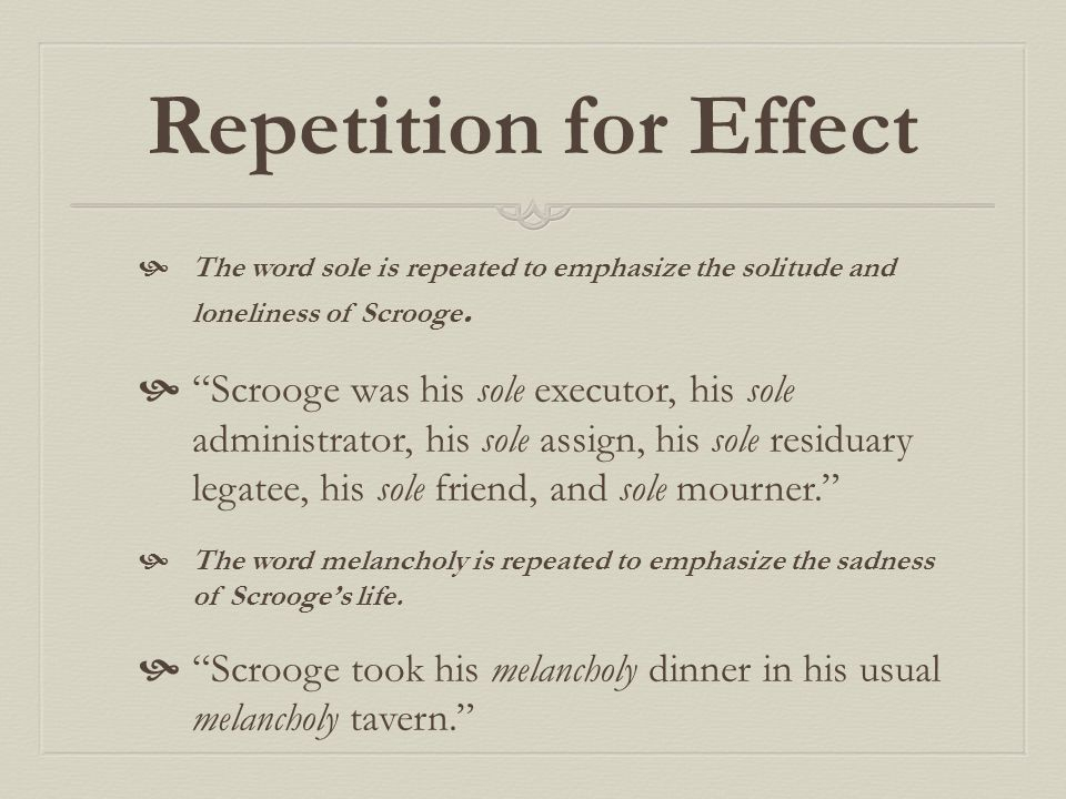 Repetition for Effect The word sole is repeated to emphasize the solitude and loneliness of Scrooge.