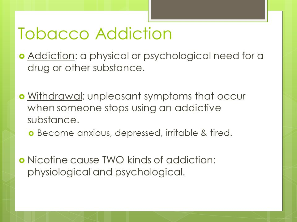 Tobacco Addiction Addiction: a physical or psychological need for a drug or other substance.