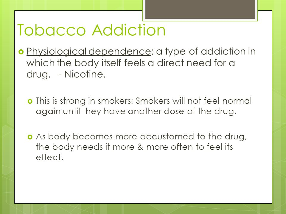 Tobacco Addiction Physiological dependence: a type of addiction in which the body itself feels a direct need for a drug. - Nicotine.