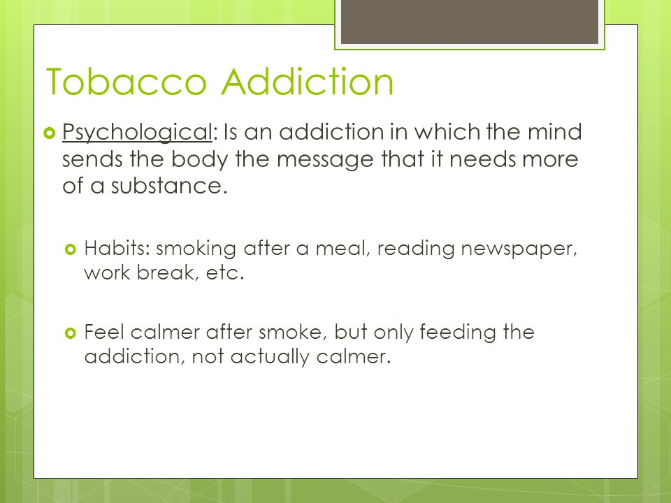 Tobacco Addiction Psychological: Is an addiction in which the mind sends the body the message that it needs more of a substance.