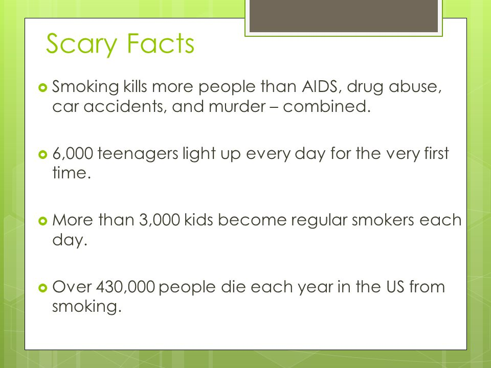 Scary Facts Smoking kills more people than AIDS, drug abuse, car accidents, and murder – combined.