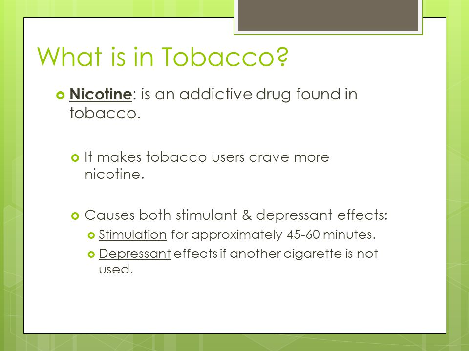 What is in Tobacco Nicotine: is an addictive drug found in tobacco.
