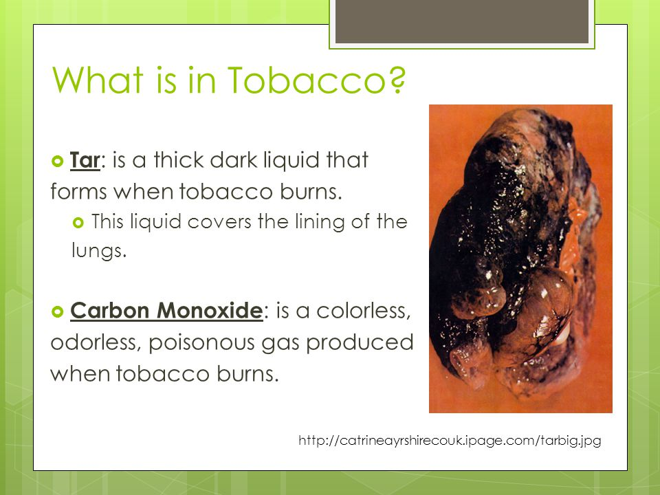 What is in Tobacco Tar: is a thick dark liquid that
