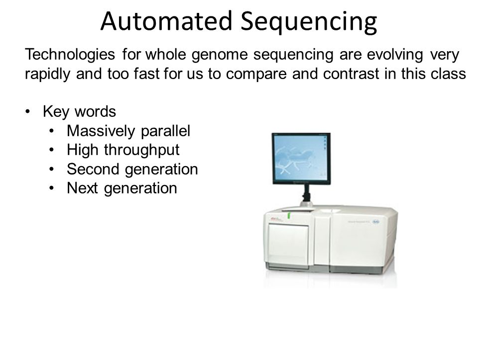 Automated Sequencing Technologies for whole genome sequencing are evolving very rapidly and too fast for us to compare and contrast in this class.
