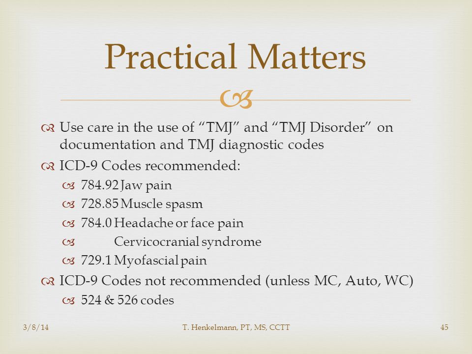 Practical Matters Use care in the use of TMJ and TMJ Disorder on documentation and TMJ diagnostic codes.
