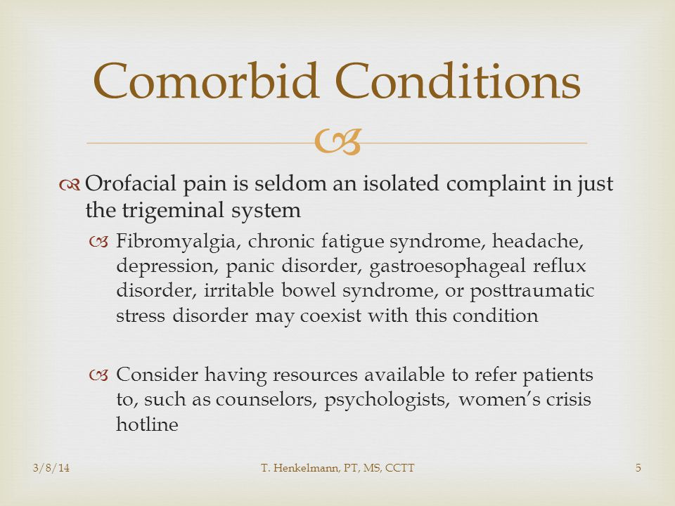 Comorbid Conditions Orofacial pain is seldom an isolated complaint in just the trigeminal system.