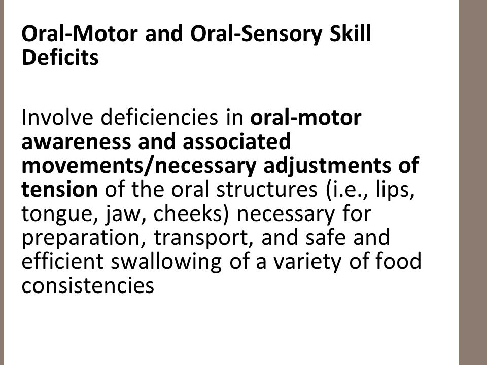 Oral-Motor and Oral-Sensory Skill Deficits Involve deficiencies in oral-motor awareness and associated movements/necessary adjustments of tension of the oral structures (i.e., lips, tongue, jaw, cheeks) necessary for preparation, transport, and safe and efficient swallowing of a variety of food consistencies