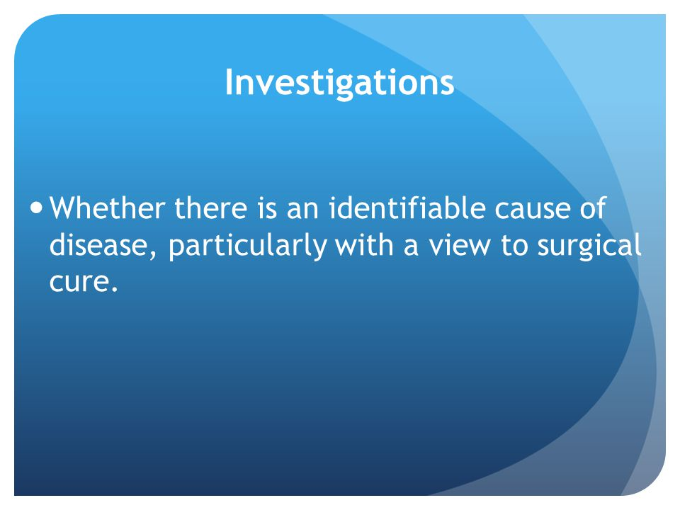 Investigations Whether there is an identifiable cause of disease, particularly with a view to surgical cure.