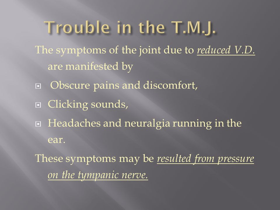 Trouble in the T.M.J. The symptoms of the joint due to reduced V.D. are manifested by. Obscure pains and discomfort,
