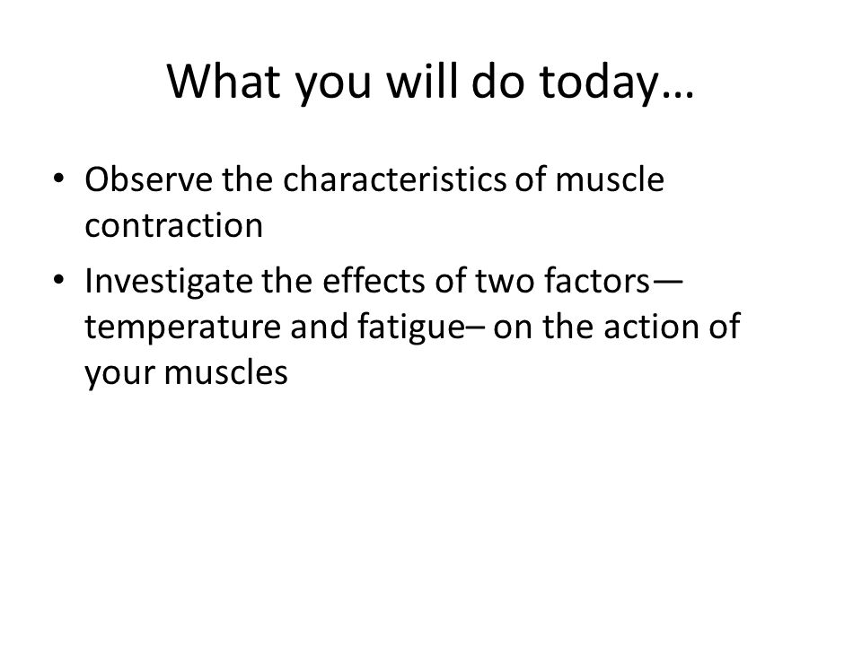 What you will do today… Observe the characteristics of muscle contraction.