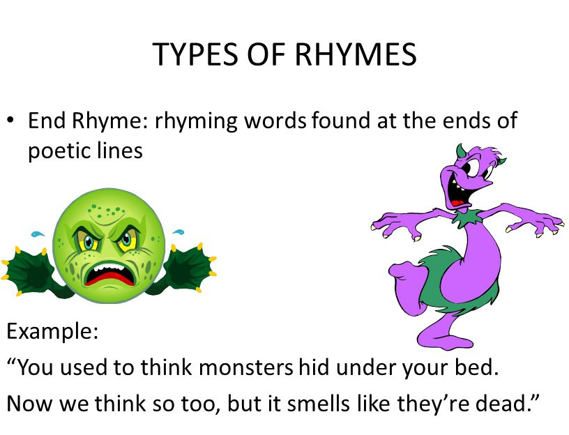 TYPES OF RHYMES End Rhyme: rhyming words found at the ends of poetic lines. Example: You used to think monsters hid under your bed.