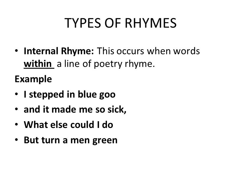 TYPES OF RHYMES Internal Rhyme: This occurs when words within a line of poetry rhyme. Example. I stepped in blue goo.