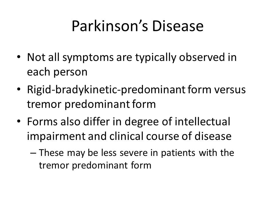 Parkinson's Disease Not all symptoms are typically observed in each person. Rigid-bradykinetic-predominant form versus tremor predominant form.