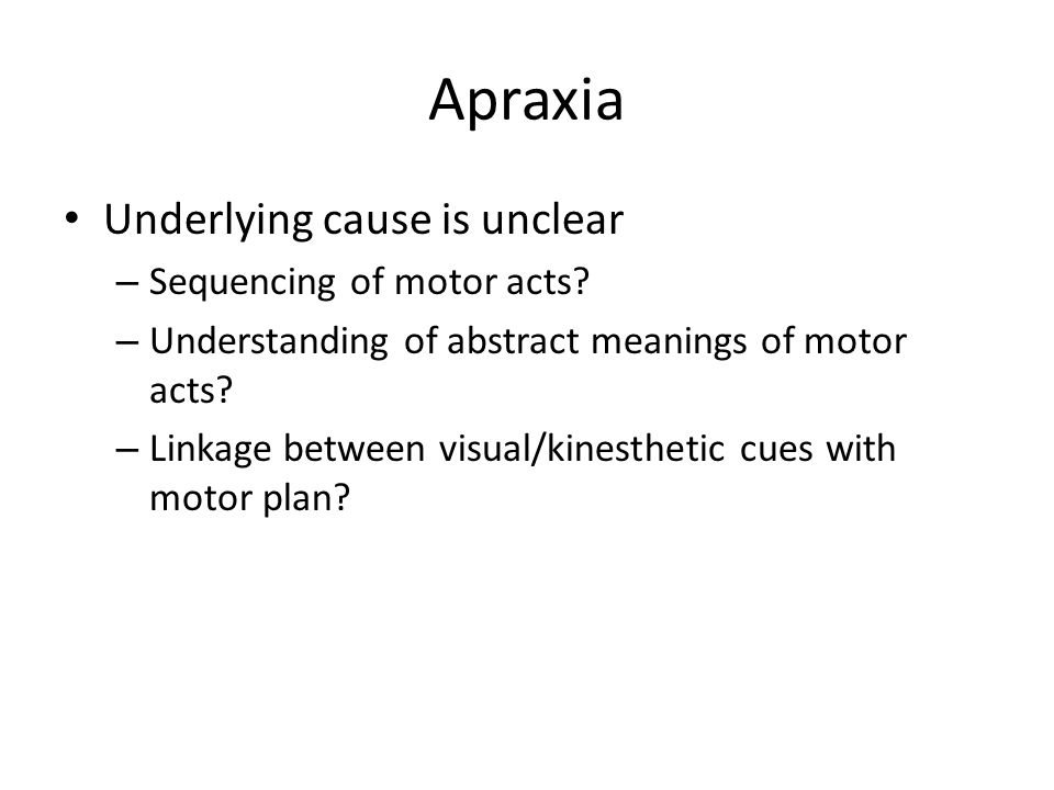 Apraxia Underlying cause is unclear Sequencing of motor acts