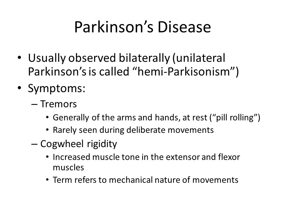 Parkinson's Disease Usually observed bilaterally (unilateral Parkinson's is called hemi-Parkisonism )