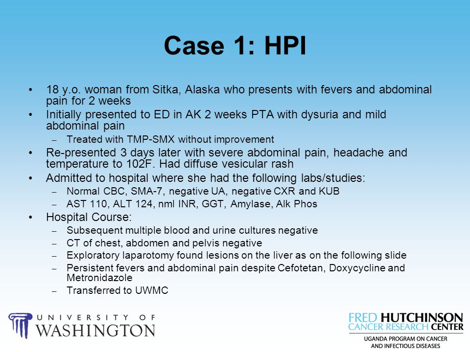 Case 1: HPI 18 y.o. woman from Sitka, Alaska who presents with fevers and abdominal pain for 2 weeks.