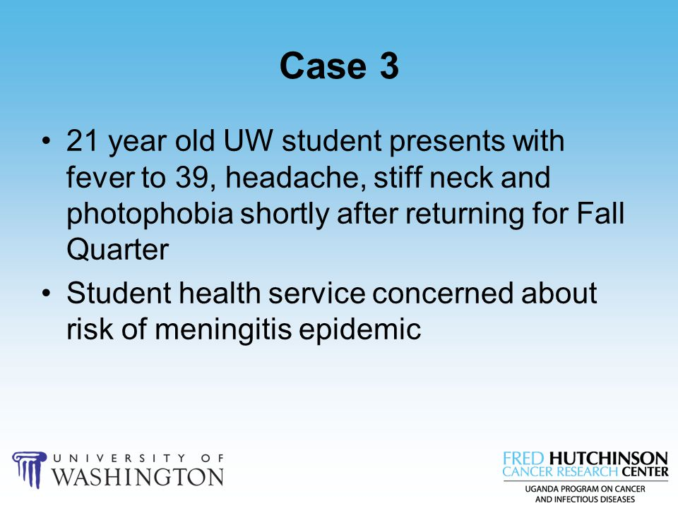 Case 3 21 year old UW student presents with fever to 39, headache, stiff neck and photophobia shortly after returning for Fall Quarter.