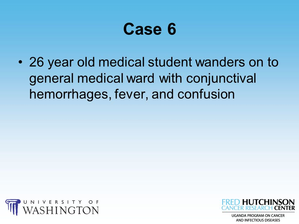 Case 6 26 year old medical student wanders on to general medical ward with conjunctival hemorrhages, fever, and confusion.