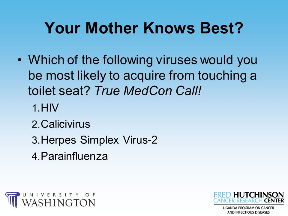 Your Mother Knows Best Which of the following viruses would you be most likely to acquire from touching a toilet seat True MedCon Call!