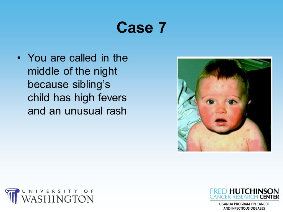 Case 7 You are called in the middle of the night because sibling's child has high fevers and an unusual rash.