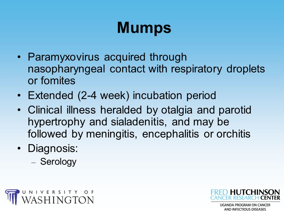 Mumps Paramyxovirus acquired through nasopharyngeal contact with respiratory droplets or fomites. Extended (2-4 week) incubation period.