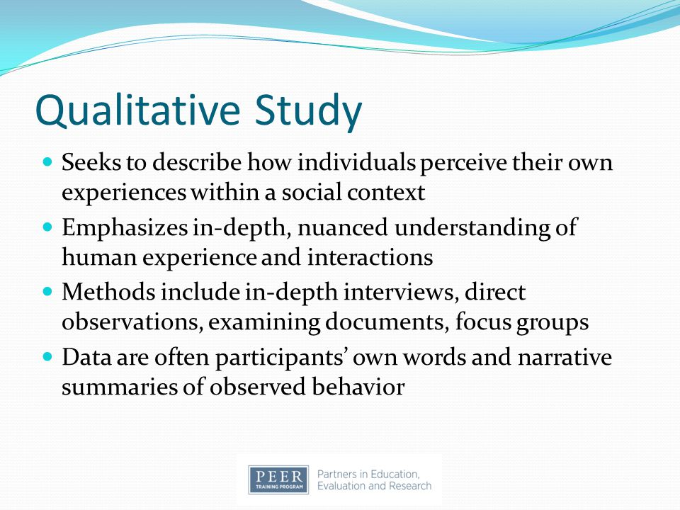 Qualitative Study Seeks to describe how individuals perceive their own experiences within a social context.