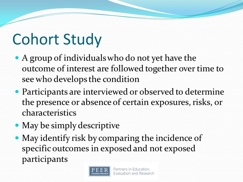 Cohort Study A group of individuals who do not yet have the outcome of interest are followed together over time to see who develops the condition.