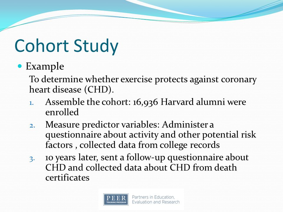 Cohort Study Example. To determine whether exercise protects against coronary heart disease (CHD).