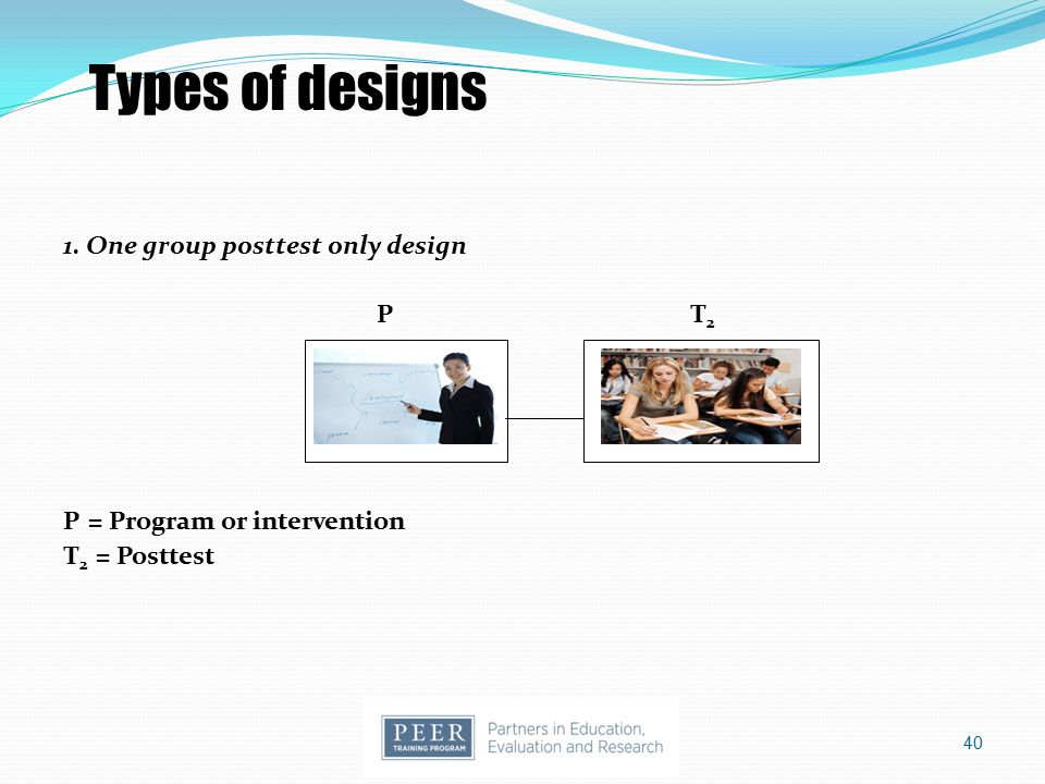 Types of designs 1. One group posttest only design P T2