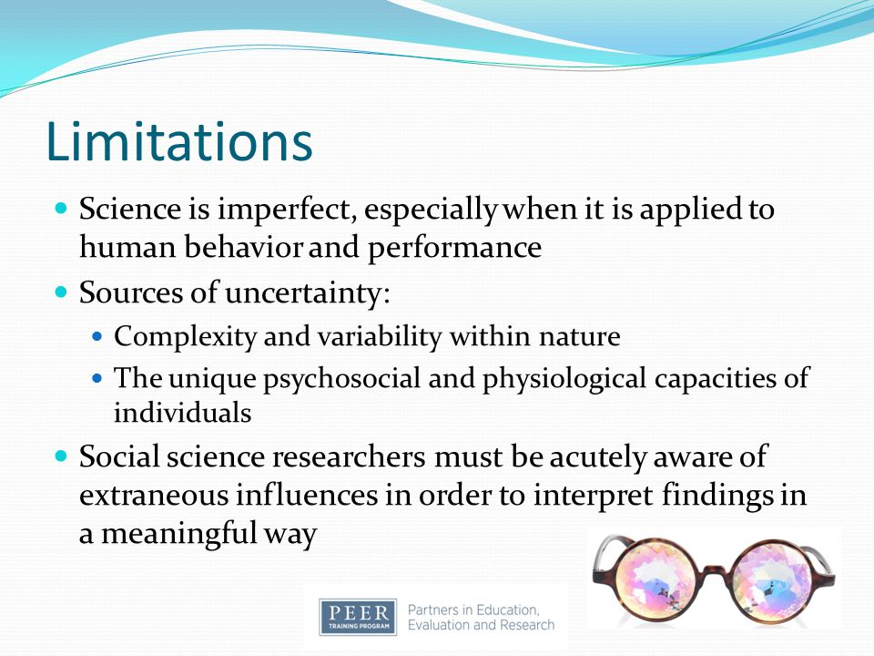 Limitations Science is imperfect, especially when it is applied to human behavior and performance. Sources of uncertainty: