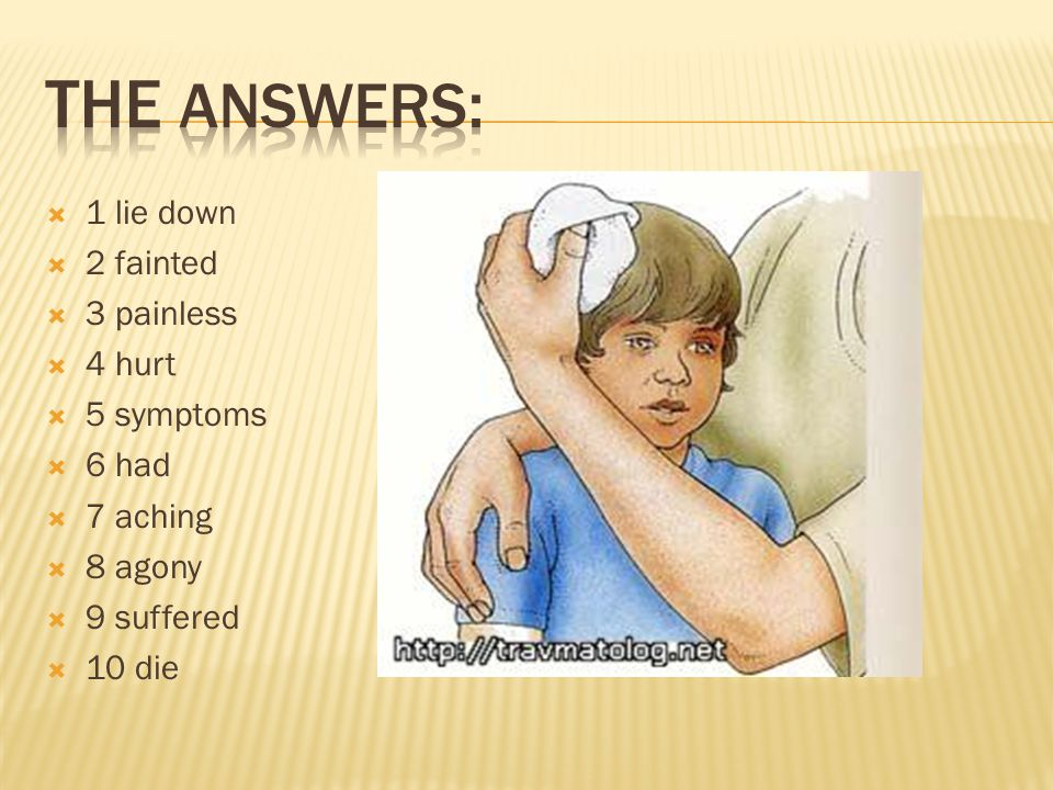 The answers: 1 lie down 2 fainted 3 painless 4 hurt 5 symptoms 6 had
