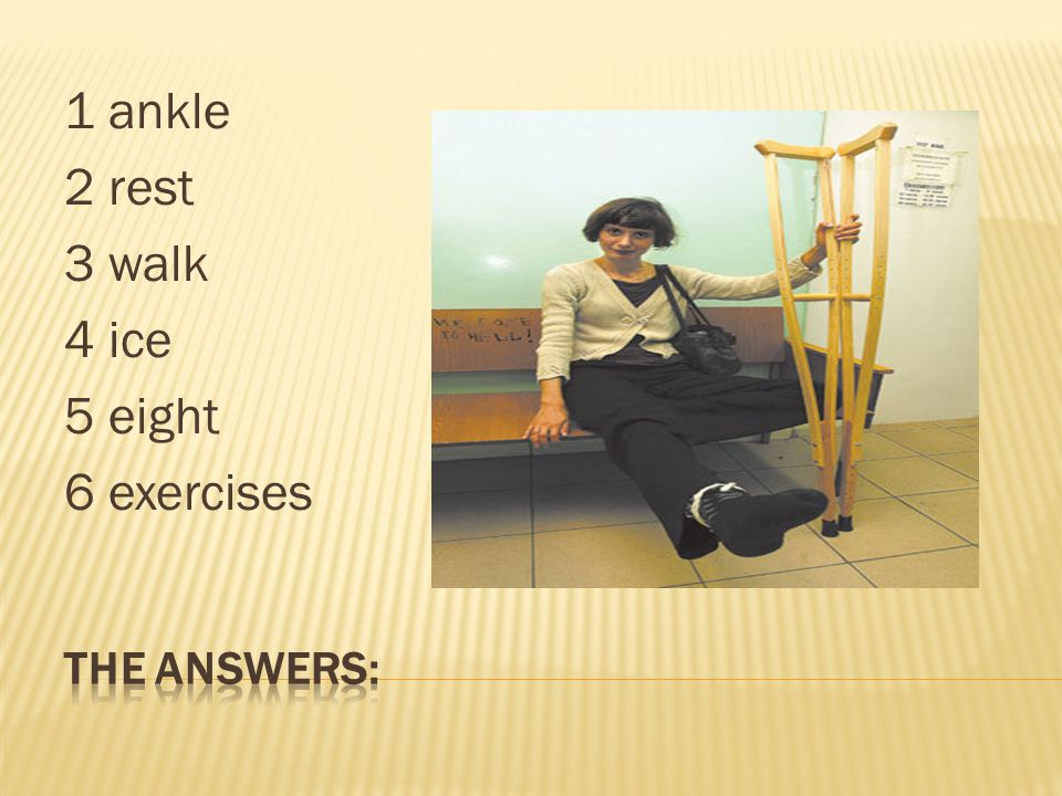 1 ankle 2 rest 3 walk 4 ice 5 eight 6 exercises The answers: