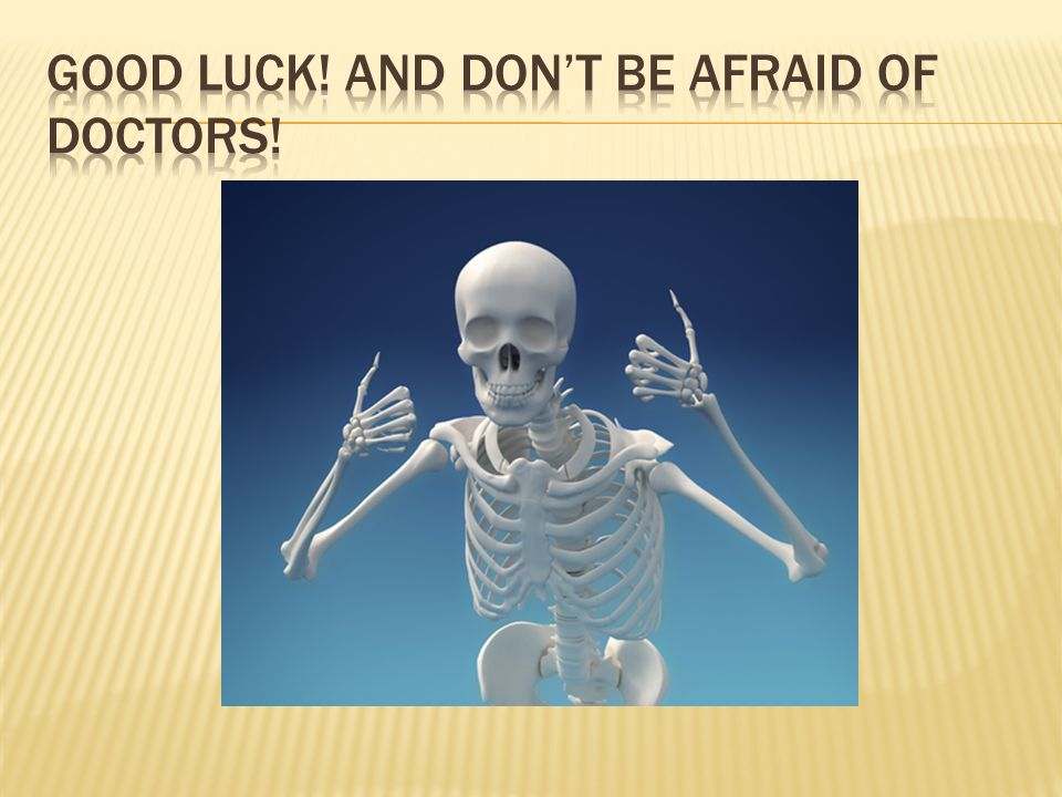 Good luck! And don't be afraid of doctors!