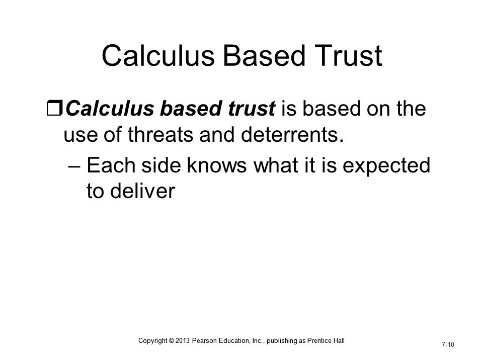 Calculus Based Trust Calculus based trust is based on the use of threats and deterrents. Each side knows what it is expected to deliver.