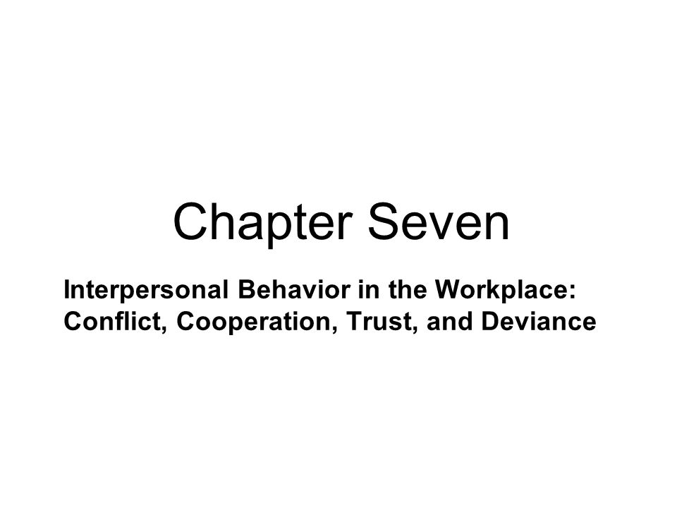 Chapter Seven Interpersonal Behavior in the Workplace: Conflict, Cooperation, Trust, and Deviance