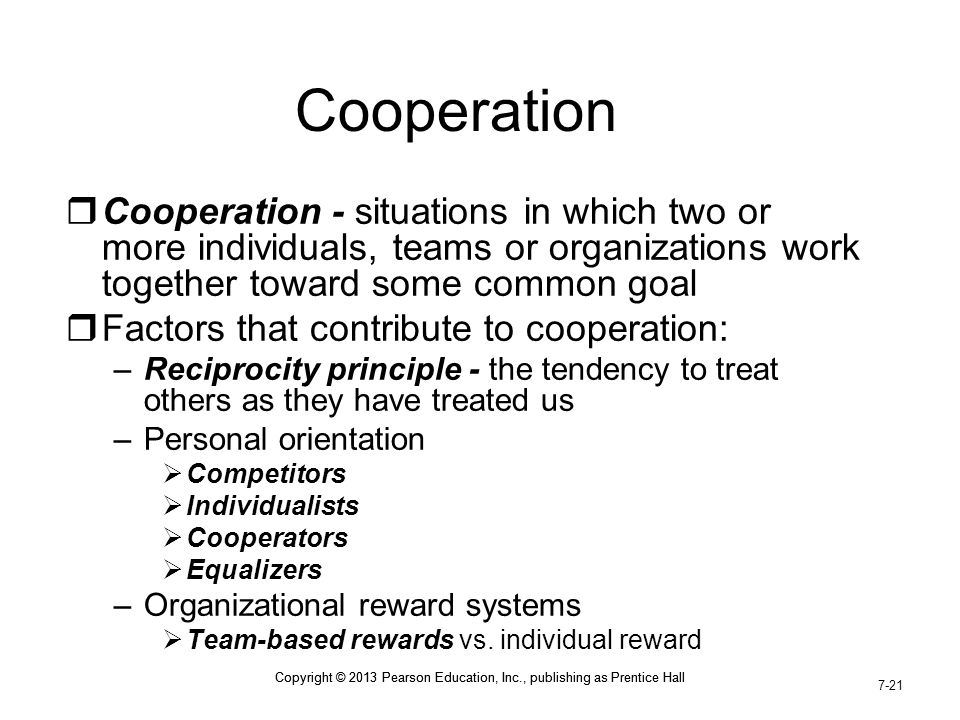 Cooperation Cooperation - situations in which two or more individuals, teams or organizations work together toward some common goal.