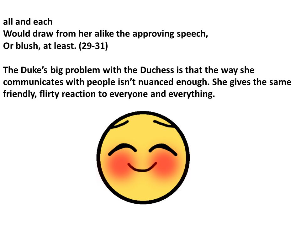 all and each Would draw from her alike the approving speech, Or blush, at least. (29-31)