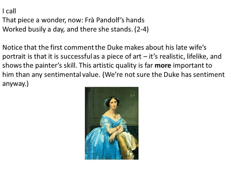 I call That piece a wonder, now: Frà Pandolf's hands Worked busily a day, and there she stands. (2-4)