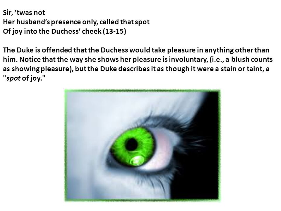 Sir, 'twas not Her husband's presence only, called that spot Of joy into the Duchess' cheek (13-15)
