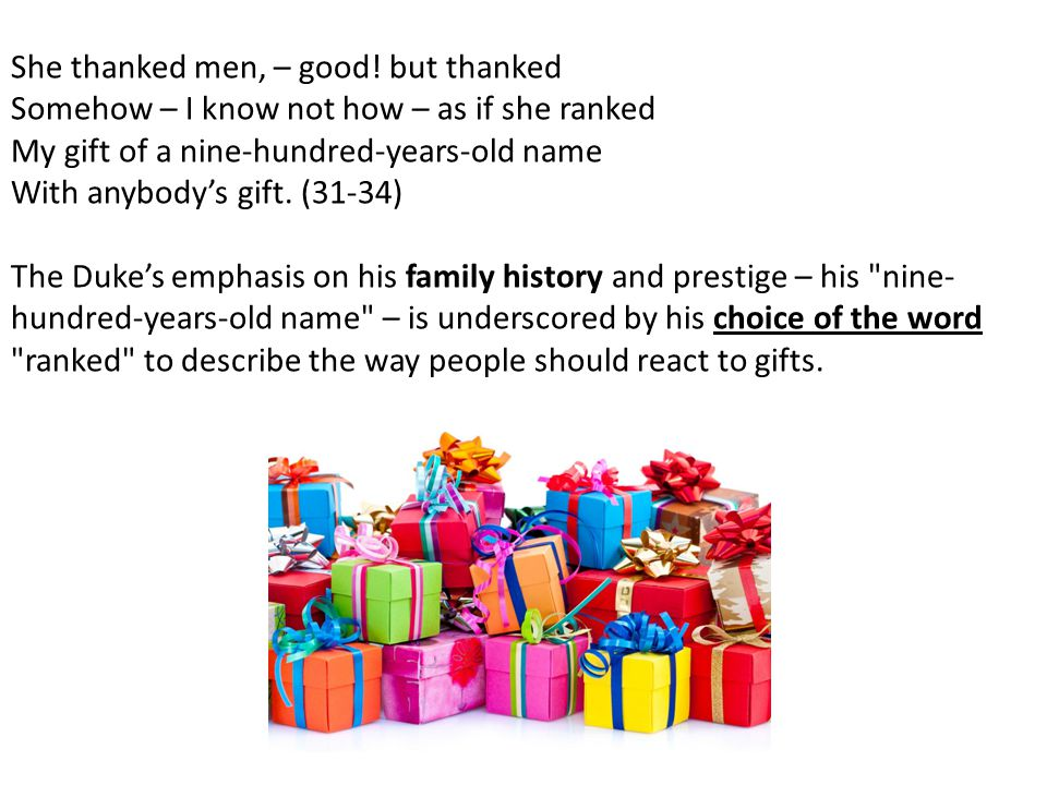 She thanked men, – good! but thanked Somehow – I know not how – as if she ranked My gift of a nine-hundred-years-old name With anybody's gift. (31-34)