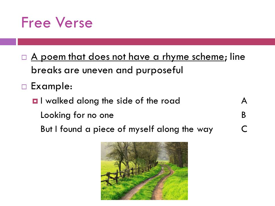 Free Verse A poem that does not have a rhyme scheme; line breaks are uneven and purposeful. Example: