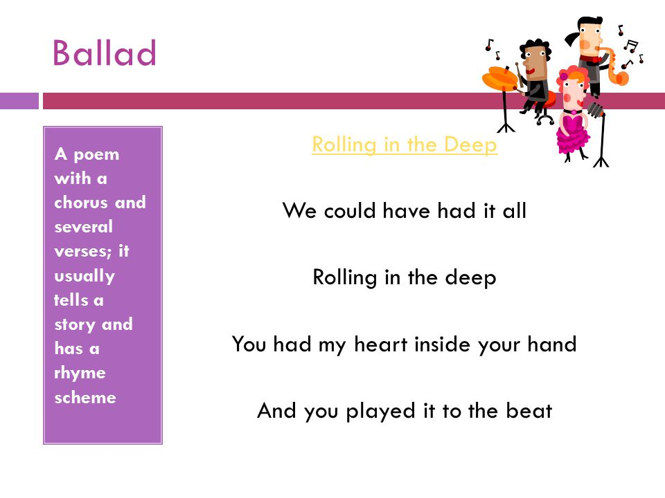 Ballad A poem with a chorus and several verses; it usually tells a story and has a rhyme scheme.