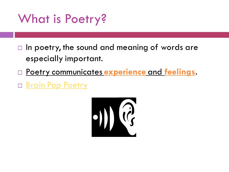 What is Poetry In poetry, the sound and meaning of words are especially important. Poetry communicates experience and feelings.