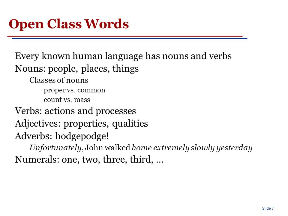 Closed Class Words Differ more from language to language than open class words. Examples: prepositions: on, under, over, …