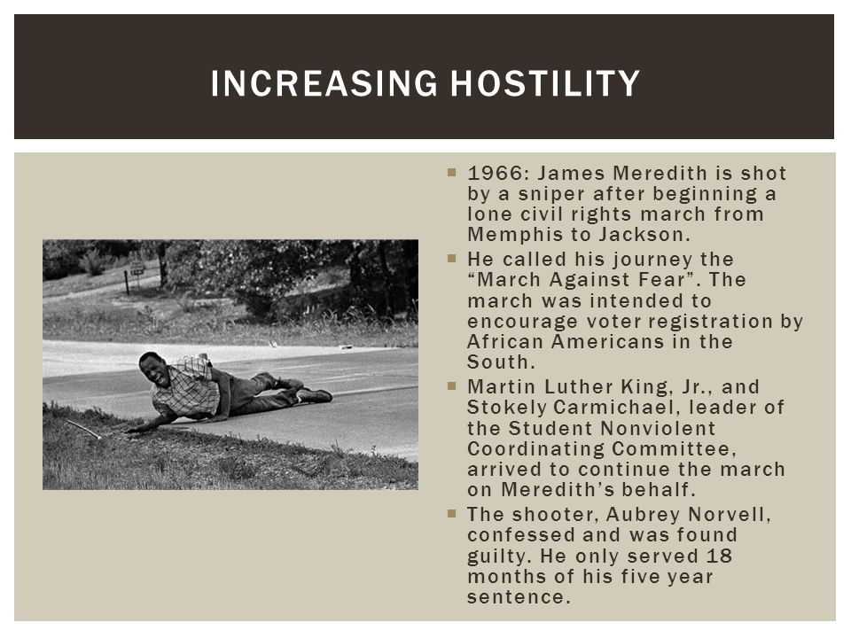 Increasing Hostility 1966: James Meredith is shot by a sniper after beginning a lone civil rights march from Memphis to Jackson.