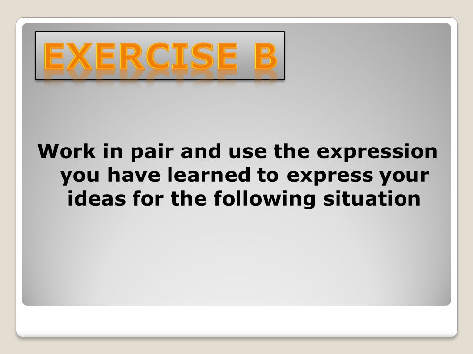 Exercise b Work in pair and use the expression you have learned to express your ideas for the following situation.
