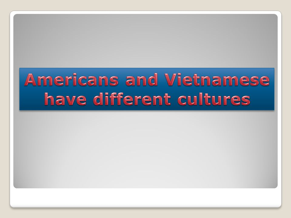 Americans and Vietnamese have different cultures