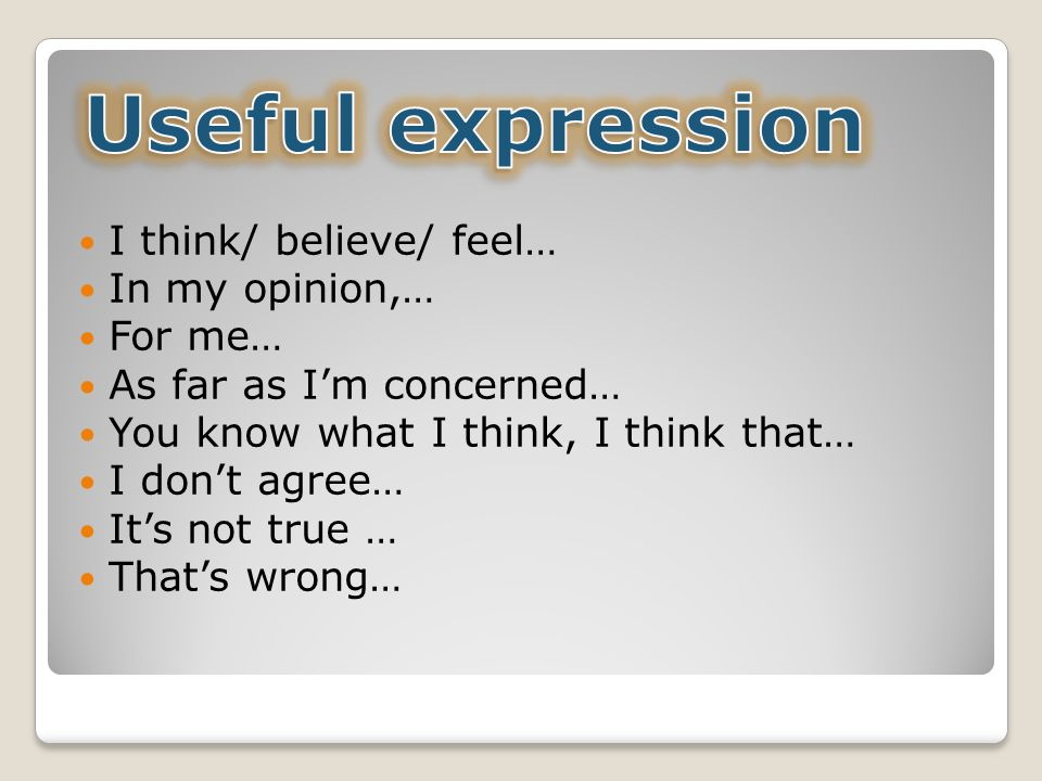Useful expression I think/ believe/ feel… In my opinion,… For me…