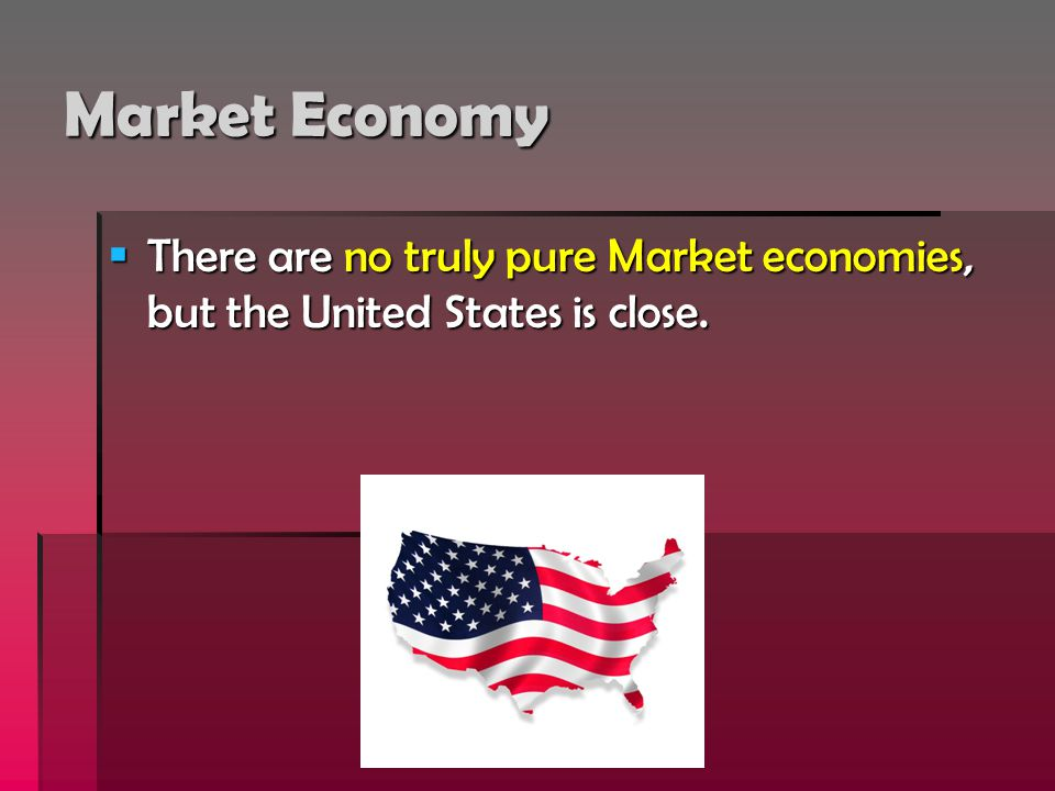 Market Economy There are no truly pure Market economies, but the United States is close.
