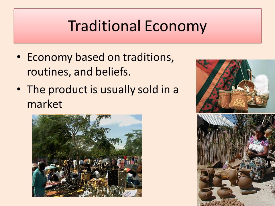 Traditional Economy Economy based on traditions, routines, and beliefs.